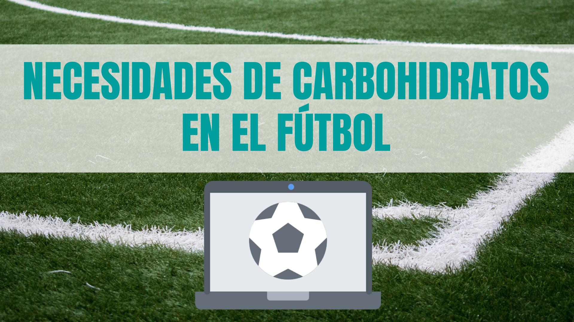 NECESIDADES DE CARBOHIDRATOS EN EL FÚTBOL